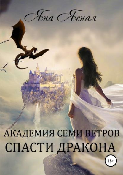 Академия семи ветров. Спасти дракона - Яна Ясная