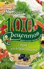 100 рецептов при холецистите. Вкусно, полезно, душевно, целебно