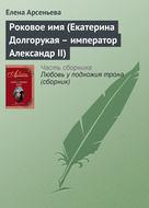 Роковое имя (Екатерина Долгорукая – император Александр II)