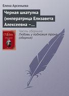 Черная шкатулка (императрица Елизавета Алексеевна – Алексей Охотников)
