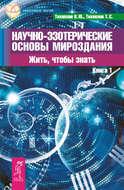 Научно-эзотерические основы мироздания. Жить, чтобы знать. Книга 1
