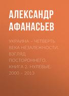 Украина – четверть века незалежности. Взгляд постороннего. Книга 2. Нулевые. 2000 – 2013