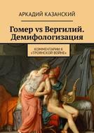 Гомер vs Вергилий. Демифологизация. Комментариик «Троянской Войне»