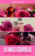 Les Huiles Essentielles: Pour Votre Santé Et Votre Beauté