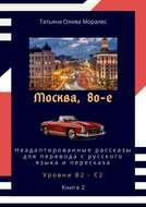 Москва, 80-е. Неадаптированные рассказы для перевода срусского языка ипересказа. Уровни В2—С2. Книга2