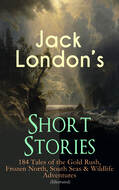 Jack London\'s Short Stories: 184 Tales of the Gold Rush, Frozen North, South Seas & Wildlife Adventures (Illustrated)