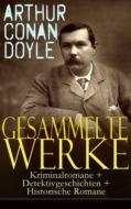 Gesammelte Werke: Kriminalromane + Detektivgeschichten + Historische Romane