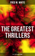 The Greatest Thrillers of Fred M. White (90+ Titles in One Volume)
