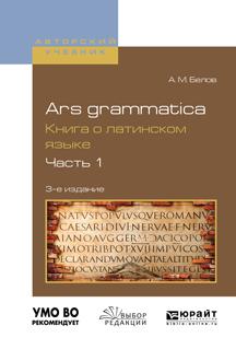 Ars grammatica. Книга о латинском языке в 2 ч. Часть 1 3-е изд., испр. и доп. Учебное пособие