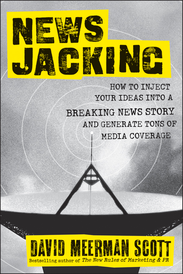 Newsjacking. How to Inject your Ideas into a Breaking News Story and Generate Tons of Media Coverage