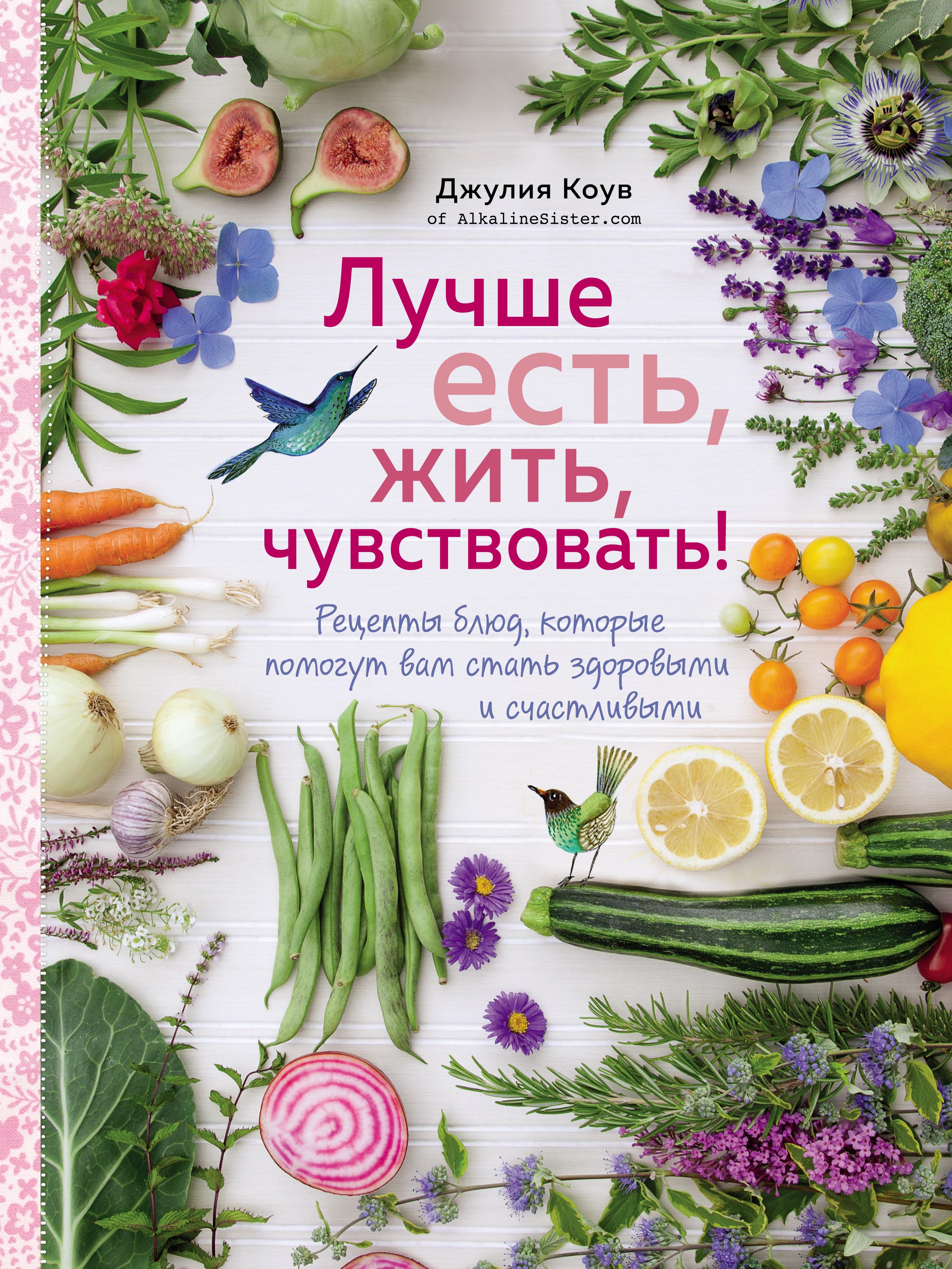 Лучше есть, жить, чувствовать! Рецепты блюд, которые помогут вам стать здоровыми и счастливыми