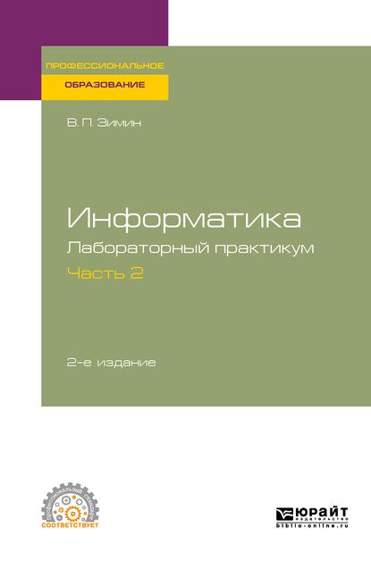 Информатика. Лабораторный практикум в 2 ч. Часть 2 2-е изд. Учебное пособие для СПО