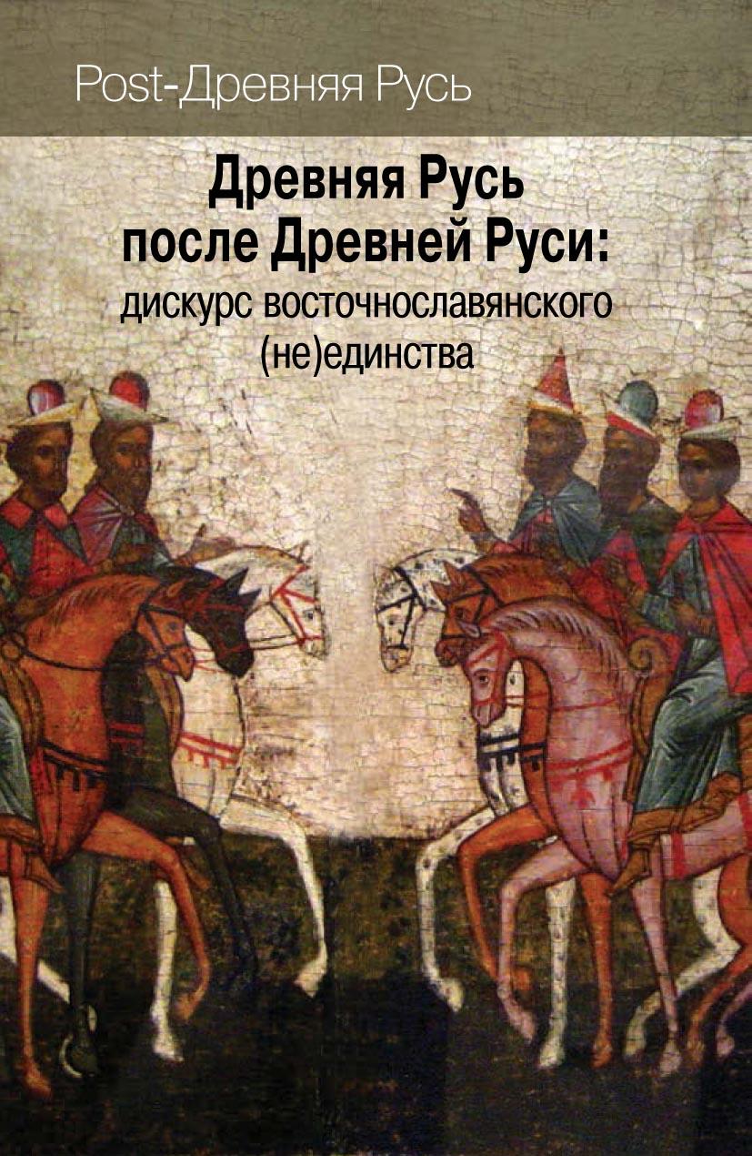 Древняя Русь после Древней Руси: дискурс восточнославянского (не)единства