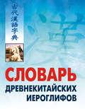 Словарь древнекитайских иероглифов: С приложением словаря наиболее частотных омографов, встречающихся в древнекитайском тексте