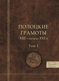 Полоцкие грамоты XIII – начала XVI в. Том 1
