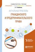 Актуальные проблемы гражданского и предпринимательского права. Учебное пособие для бакалавриата и магистратуры