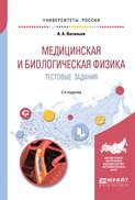Медицинская и биологическая физика. Тестовые задания 2-е изд., испр. и доп. Учебное пособие для вузов