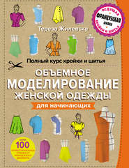 Полный курс кройки и шитья. Объемное моделирование женской одежды без сложных расчетов и чертежей для начинающих
