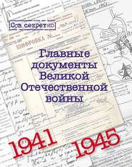 Главные документы Великой Отечественной Войны. 1941-1945