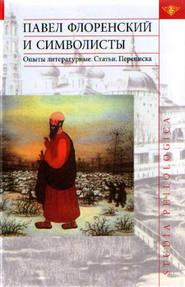 Павел Флоренский и символисты. Опыты литературные. Статьи. Переписка