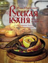 Русская кухня. Лучшее за 500 лет. Книга вторая. Супы, горячие блюда из рыбы, мяса и птицы