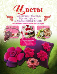 Цветы из ткани, бисера, бусин, пряжи и полимерной глины. Подробные пошаговые инструкции
