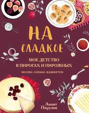 На сладкое. Мое детство в пирогах и пирожных. Москва – Ереван – Вашингтон