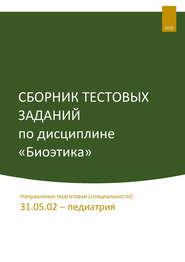 Сборник тестовых заданий по дисциплине «Биоэтика». Направление подготовки (специальности): 31.05.02 – педиатрия