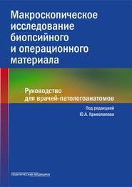 Макроскопическое исследование биопсийного и операционного материала. Руководство для врачей-патологоанатомов