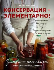 Консервация – элементарно! Кулинарная книга заготовок