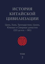 История Китайской Цивилизации. Том 2. Цинь, Хань, Троецарствие, Цзинь, Южные и Северные династии (221 до н.э.– 581)
