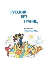 Русский без границ. Учебник для детей из русскоговорящих семей. Часть вторая. Грамматика