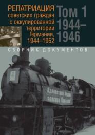 Репатриация советских граждан с оккупированной территории Германии, 1944-1952. В 2-х томах. Том 1: 1944–1946 гг. Том 2: 1947–1952 гг.