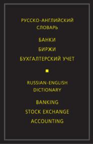 Русско-английский словарь. Банки. Биржи. Бухгалтерский учет