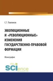 Эволюционные и революционные изменения государственно-правовой формации. (Монография)