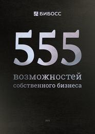 555 возможностей собственного бизнеса. Бизнес-справочник по франчайзингу