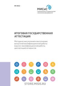 Итоговая государственная аттестация. Методические указания к выполнению выпускной квалификационной работы (научно-квалификационной работы, диссертации) аспирантов