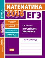 ЕГЭ 2016. Математика. Простейшие уравнения. Задача 5 (профильный уровень). Задачи 4 и 7 (базовый уровень). Рабочая тетрадь