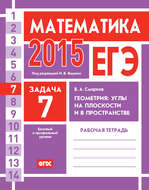 ЕГЭ 2015. Математика. Задача 7. Геометрия: углы на плоскости и в пространстве. Рабочая тетрадь