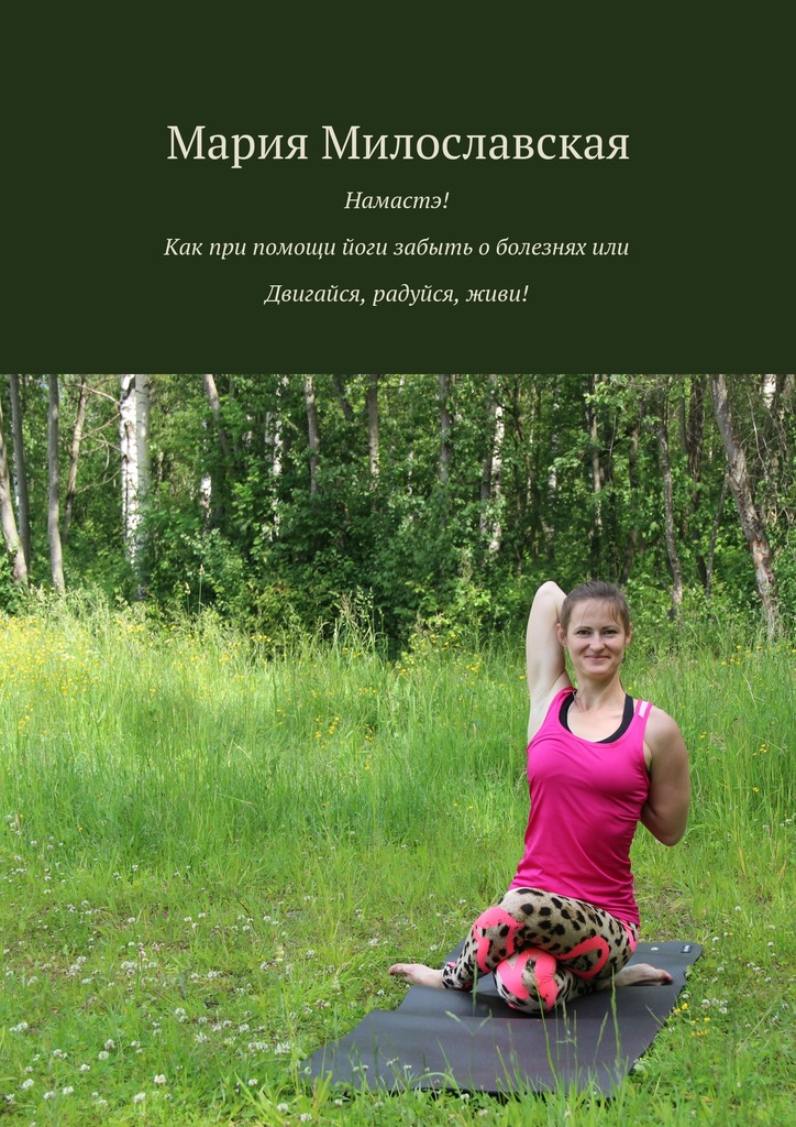 Книга Намастэ! Как при помощи йоги забыть оболезнях, или Двигайся, радуйся, живи!