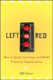 Left on Red. How to Ignite, Leverage and Build Visionary Organizations