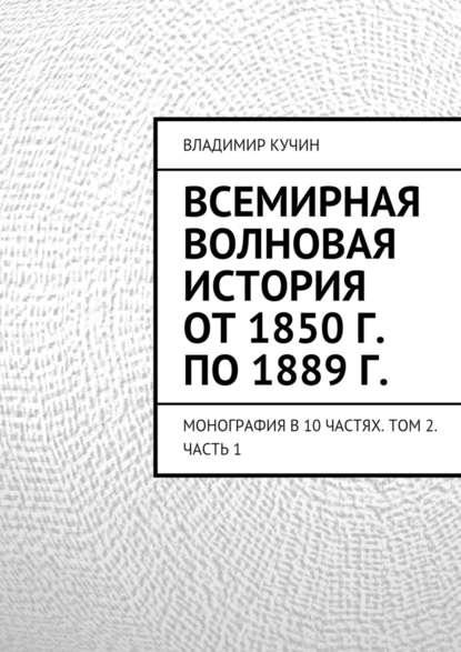 Владимир Кучин - Всемирная волновая история от1850г. по1889г.