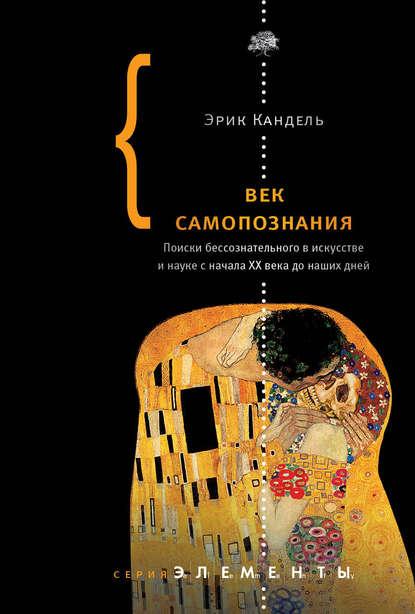 Эрик Кандель — Век самопознания. Поиски бессознательного в искусстве и науке с начала XX века до наших дней