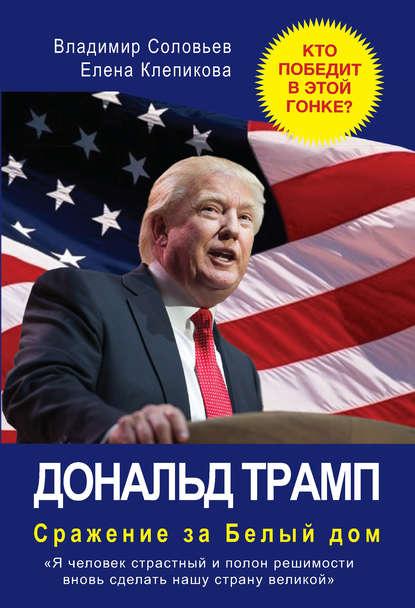 «Дональд Трамп. Сражение за Белый Дом» Владимир Соловьев, Елена Клепикова