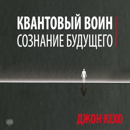 [Аудиокниги] Джон Кехо - Квантовый воин: сознание будущего(новинка) + Деньги, успех и вы | [Infoclub.PRO]