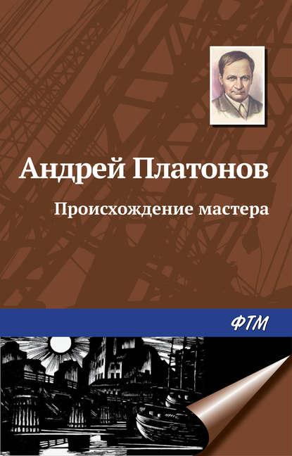 Андрей Платонов - Происхождение мастера