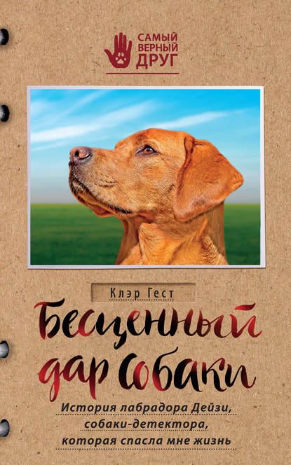 Гест, Клэр.  Бесценный дар собаки.История лабрадора Дейзи,собаки - детектора,которая спасла мне жизнь