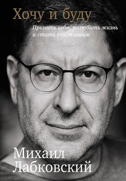 Михаил Лабковский — Хочу и буду: Принять себя, полюбить жизнь и стать счастливым
